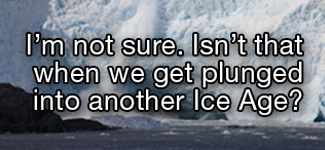 I'm not sure. Isn't that when we get plunged into another ice age?