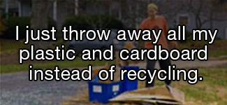 I just throw away all my plastic and cardboard instead of recycling.