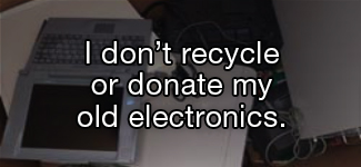 I don't recycle or donate my old electronics.