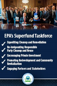 EPA's Superfund Taskforce Expediting cleanup and remediation, reinvigorating responsible party cleanup and reuse, encouraging private investment, promoting redevelopment and community revitalization, engaging partners and stakeholders