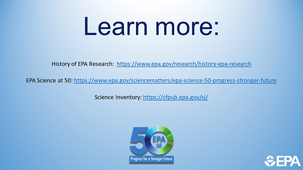 Learn More: History of EPA Research: https://www.epa.gov/research/history-epa-research EPA Science at 50: https://www.epa.gov/sciencematters/epa-science-50-progress-stronger-future Science Inventory: https://cfpub.epa.gov/si/.