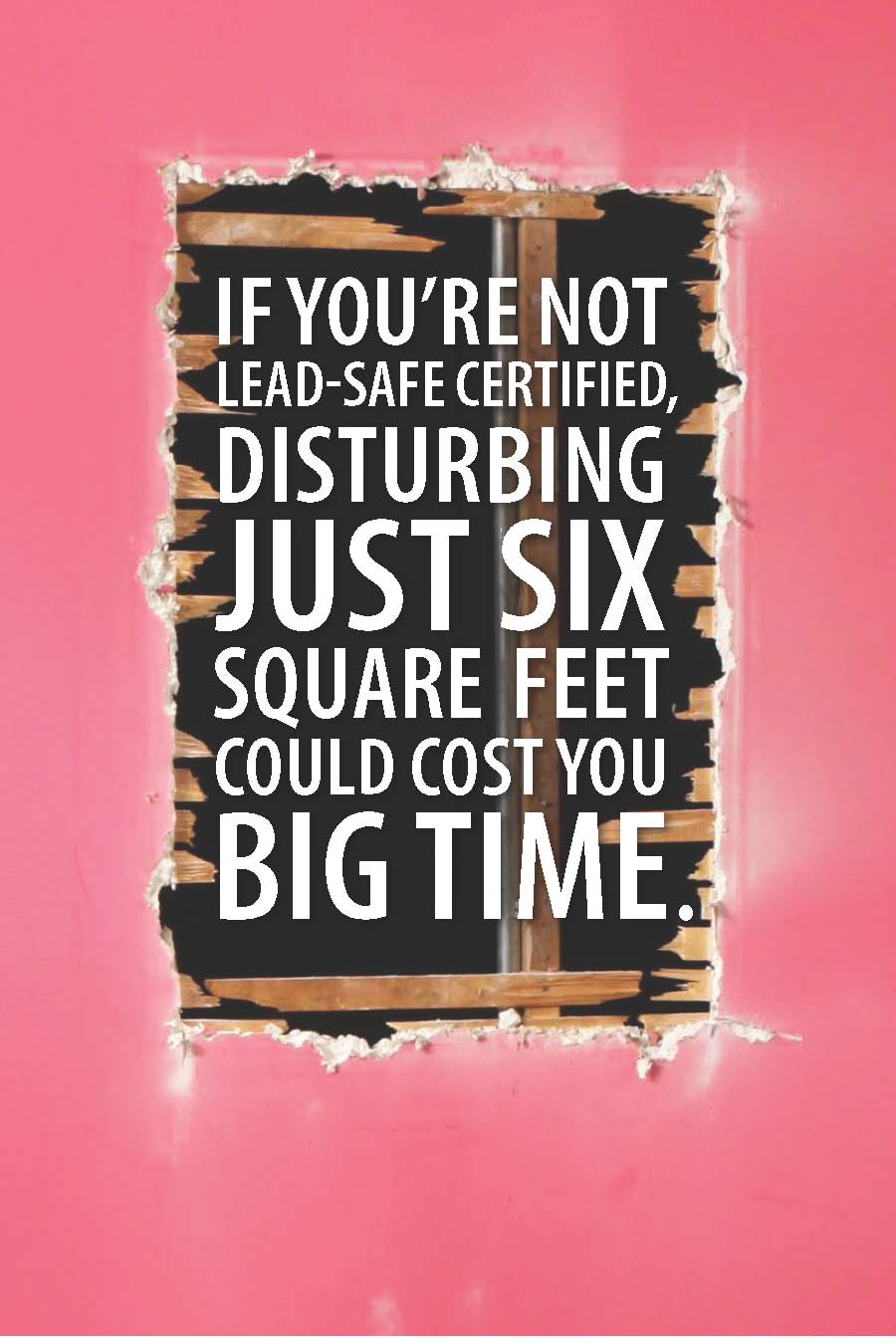 if you're not lead-safe certified disturbing just six square fee could cost you <em>big time</em>.